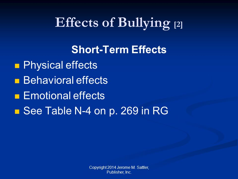 Effects of Bullying [3] Long-Term Effects For Victims agoraphobia (the need to avoid situations that may cause panic, such as being in a public place) generalized anxiety panic disorder Copyright 2014 Jerome M.
