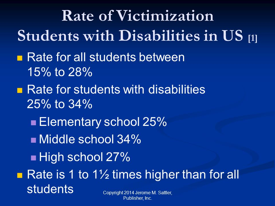 Rate of Victimization Students with Disabilities in US [2] Highest rates for students with Emotional disturbance 39% to 52% Other health impaired 29% to 40% Highest rates for repeated victimization Autism spectrum disorder (in elementary and middle school) Orthopedic impairments (in high school) Copyright 2014 Jerome M.