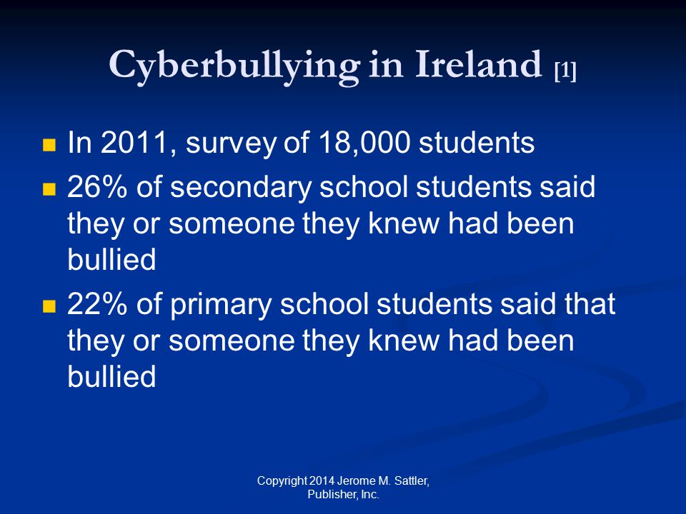 Cyberbullying in Ireland [2] Over 50% of the total group said that they would not tell anyone about bullying afraid that it would make the bullying worse take away their internet privileges 40% of 9-year-old children reported that they were victims of bullying only 23% reported incidents of bullying to their mothers Copyright 2014 Jerome M.