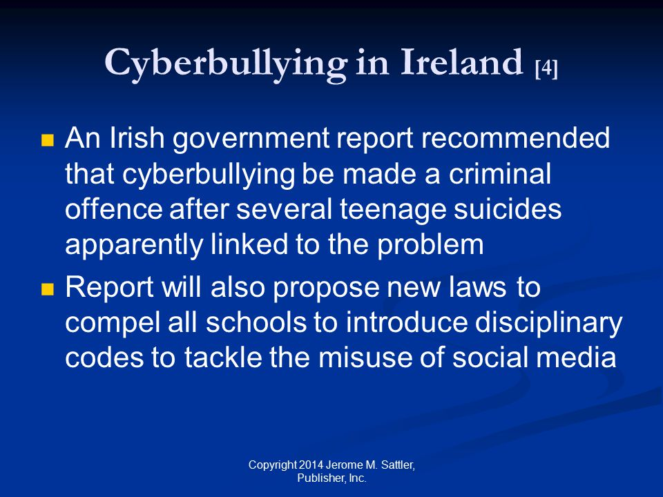 Cyberbullying in Ireland [5] The report published in July 2013 states that school and employer guidelines be updated to clamp down on cyberbullying Source: Source: http://xraydata.com/cyber- bullying-statistics-and-laws-in-irelandhttp://xraydata.com/cyber- bullying-statistics-and-laws-in-ireland Copyright 2014 Jerome M.