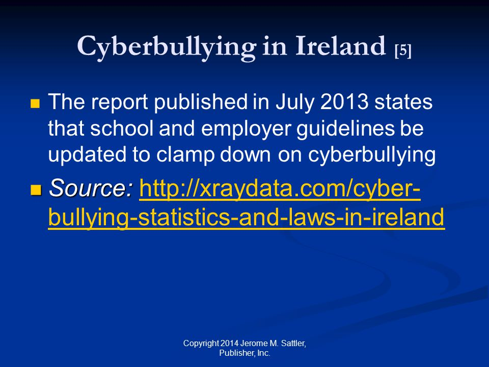 Anti-Bullying Procedures in Ireland [1] Department of Education and Skills published the Anti-Bullying Procedures for Primary and Post-Primary Schools Requires that an anti-bullying policy be part of the written code of behaviour in all schools Each school must follow these procedures when developing its anti-bullying policy Copyright 2014 Jerome M.