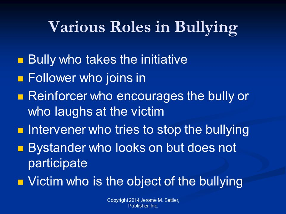 Characteristics of Bullies [1] Attempt to Control Dominate Subjugate others Through the use of power Bullies aim to disempower their victims by undermining their worth and status Copyright 2014 Jerome M.