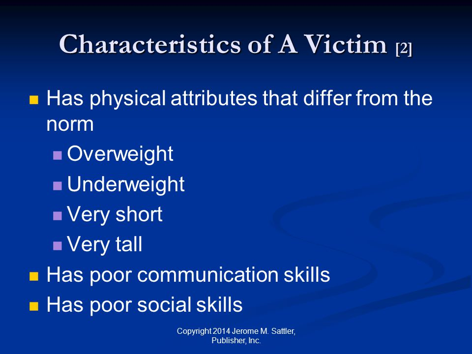 Characteristics of Victims [3] Is a member of an ethnic or religious group viewed as different Is bright, talented, or gifted Is clumsy or immature Copyright 2014 Jerome M.