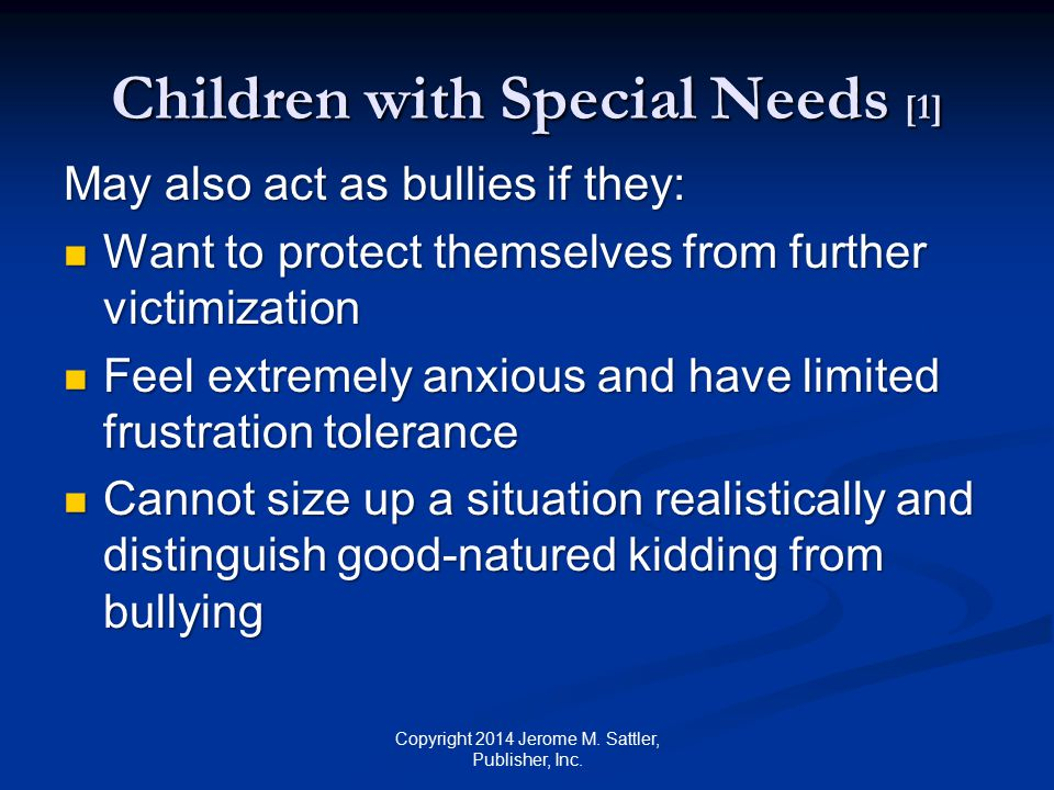 Children with Special Needs [2] May also act as bullies if they: (Cont.) Feel they are being pushed too far or feel that their resources are exhausted Feel they are being pushed too far or feel that their resources are exhausted Fail to realize that their playful behavior can hurt others Fail to realize that their playful behavior can hurt others Copyright 2014 Jerome M.