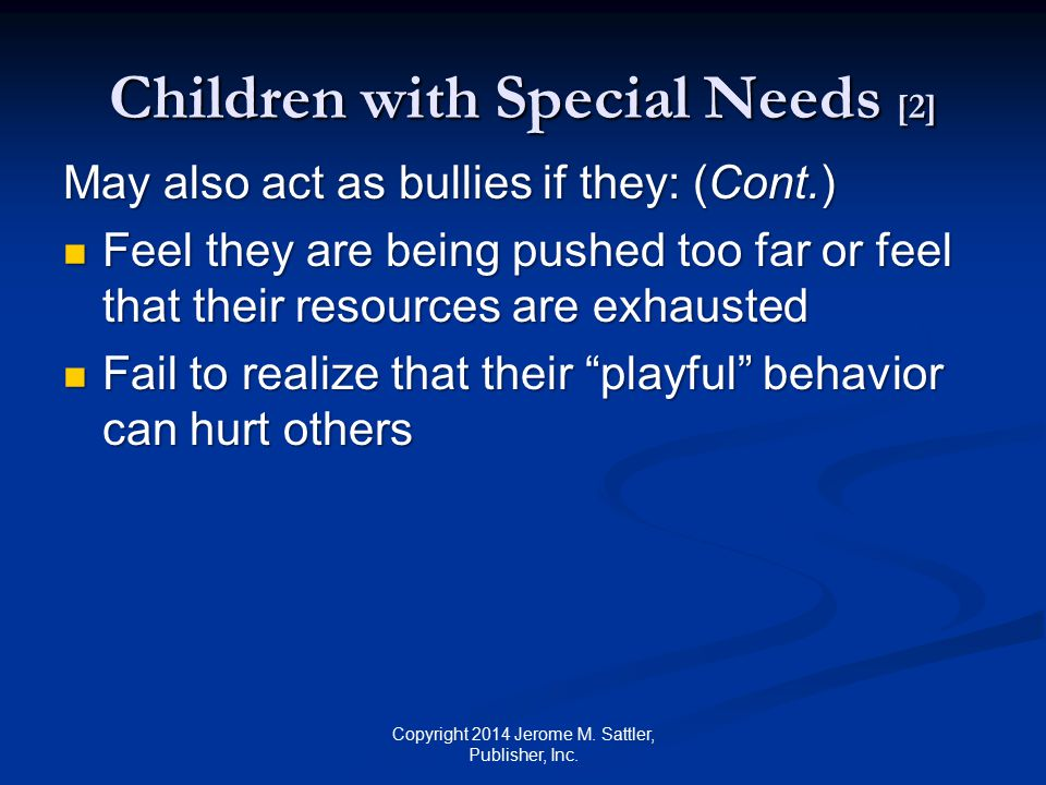Children with Special Needs [3] Bullying may have harmful effects on children with special needs: Limit motivation to achieve and lower their grades Limit motivation to achieve and lower their grades Interfere with their compliance with treatment regimens and use of assistive technology Interfere with their compliance with treatment regimens and use of assistive technology Increase frequency and strength of their symptoms Increase frequency and strength of their symptoms Copyright 2014 Jerome M.