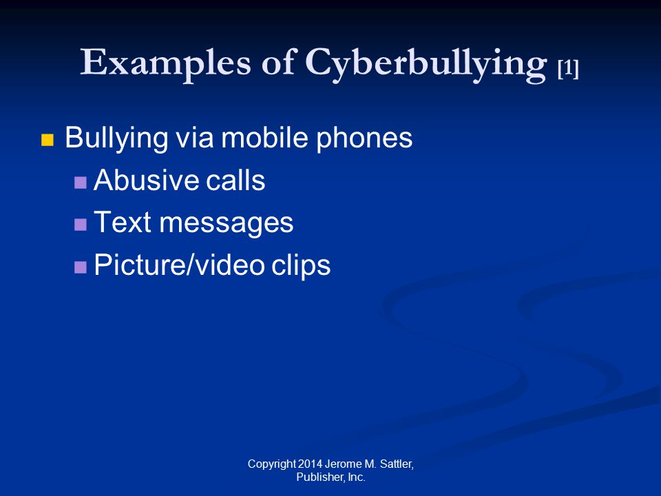 Examples of Cyberbullying [2] Bullying via the Internet Abusive emails Instant messages Websites Blog posts Messages on social networking See forms of cyberbullying on pp.