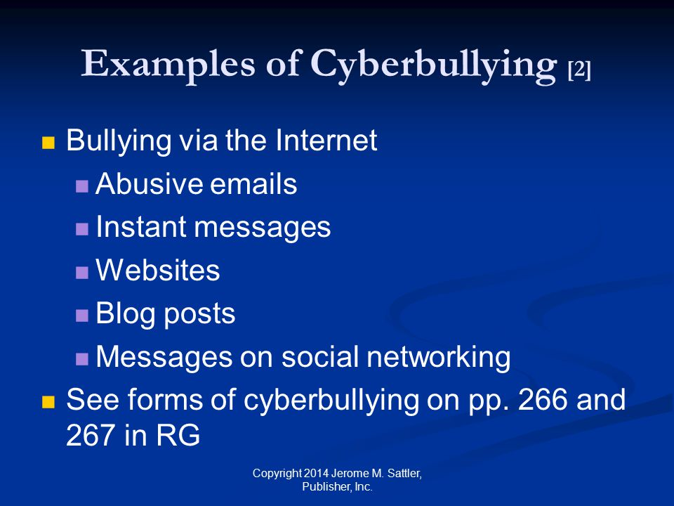 Differences Between Bullying and Cyberbulling [1] Bullying Victim can hide from bully when at home Victim can hide from bully when at home Event is discrete and audience limited Event is discrete and audience limited Bully is present, not anonymous, and can see suffering of victim Bully is present, not anonymous, and can see suffering of victim Bully has opportunities for empathy and remorse Bully has opportunities for empathy and remorse Copyright 2014 Jerome M.