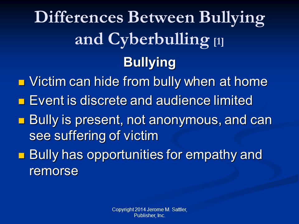 Differences Between Bullying and Cyberbulling [2] Bullying (Cont.) Bystanders can intervene Bystanders can intervene Bully may gain status by showing abusive power Bully may gain status by showing abusive power Copyright 2014 Jerome M.