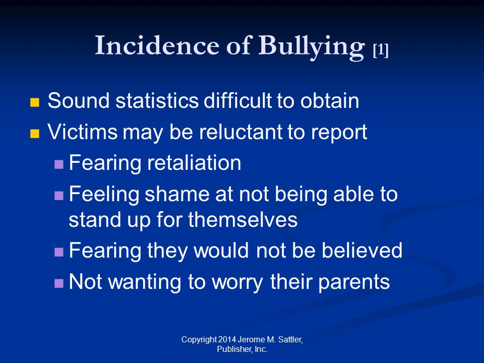 Incidence of Bullying [2] Victims may be reluctant to report (Cont.) Having no confidence that anything would change as a result Thinking their parents' or teacher's advice would make the problem worse Fearing their teacher would tell the bully who told on him or her Thinking it would be worse to be thought of as a snitch Copyright 2014 Jerome M.