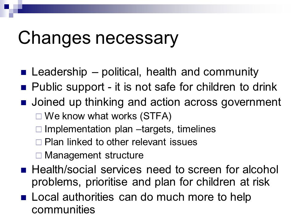 Changes necessary Leadership – political, health and community Public support - it is not safe for children to drink Joined up thinking and action across government  We know what works (STFA)  Implementation plan –targets, timelines  Plan linked to other relevant issues  Management structure Health/social services need to screen for alcohol problems, prioritise and plan for children at risk Local authorities can do much more to help communities
