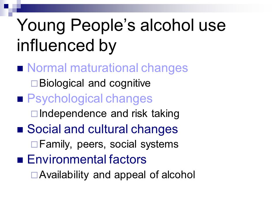 Young People's alcohol use influenced by Normal maturational changes  Biological and cognitive Psychological changes  Independence and risk taking Social and cultural changes  Family, peers, social systems Environmental factors  Availability and appeal of alcohol