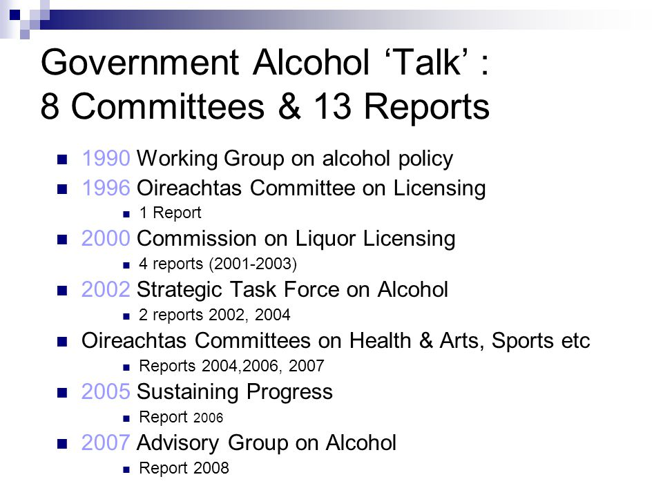 Government Alcohol 'Talk' : 8 Committees & 13 Reports 1990 Working Group on alcohol policy 1996 Oireachtas Committee on Licensing 1 Report 2000 Commission on Liquor Licensing 4 reports (2001-2003) 2002 Strategic Task Force on Alcohol 2 reports 2002, 2004 Oireachtas Committees on Health & Arts, Sports etc Reports 2004,2006, 2007 2005 Sustaining Progress Report 2006 2007 Advisory Group on Alcohol Report 2008