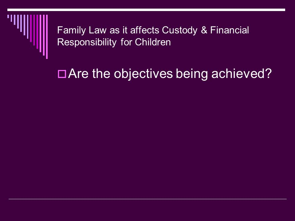 Family Law as it affects Custody & Financial Responsibility for Children  Are the objectives being achieved