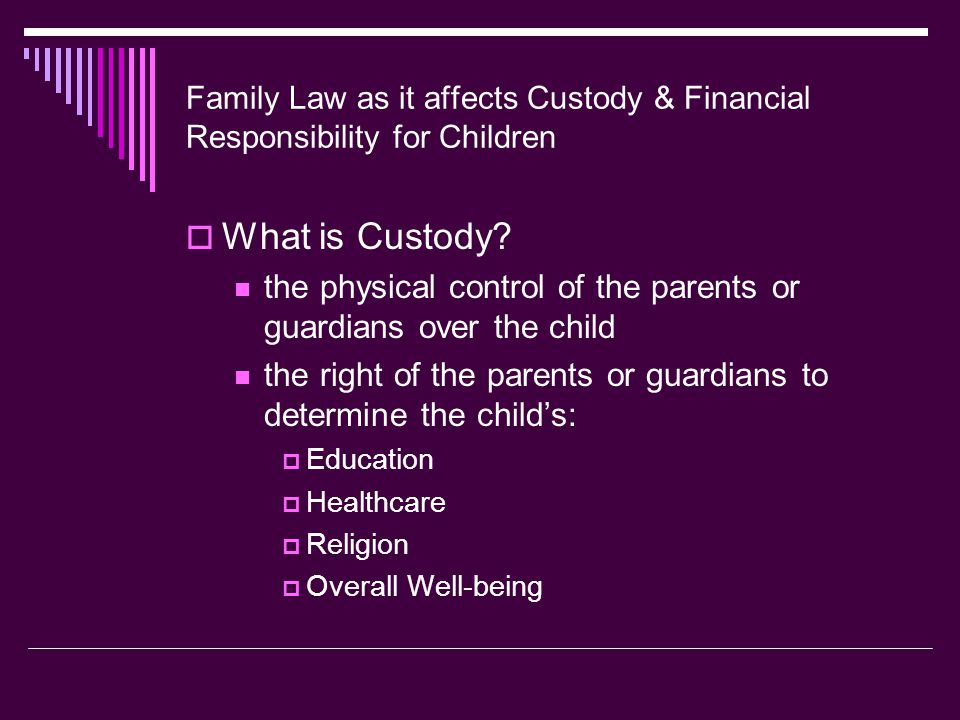 Family Law as it affects Custody & Financial Responsibility for Children  Criticism of Policies Criteria to determine the best interest of the child , while considered universal, varies with each situation Sole custody is awarded to the mother or female parent in a large number of cases