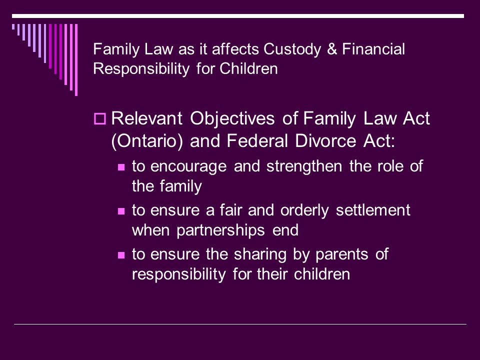 Family Law as it affects Custody & Financial Responsibility for Children  Relevant Objectives of Family Law Act (Ontario) and Federal Divorce Act: to encourage and strengthen the role of the family to ensure a fair and orderly settlement when partnerships end to ensure the sharing by parents of responsibility for their children