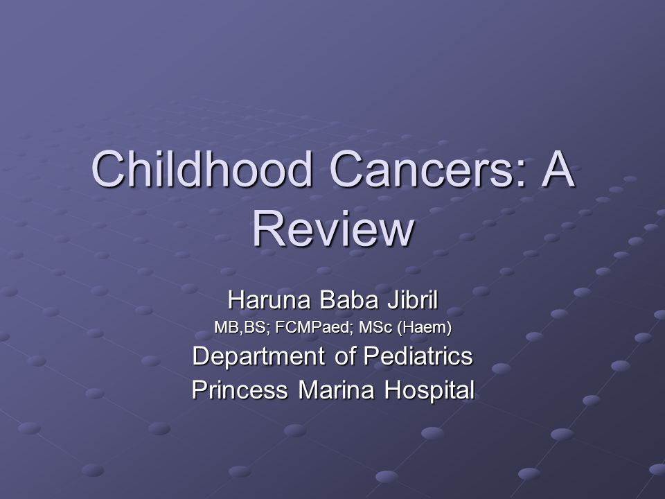 Childhood Cancers: A Review Haruna Baba Jibril MB,BS; FCMPaed; MSc (Haem) Department of Pediatrics Princess Marina Hospital