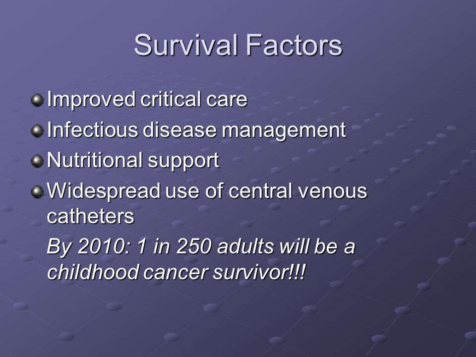 Survival Factors Improved critical care Infectious disease management Nutritional support Widespread use of central venous catheters By 2010: 1 in 250 adults will be a childhood cancer survivor!!.