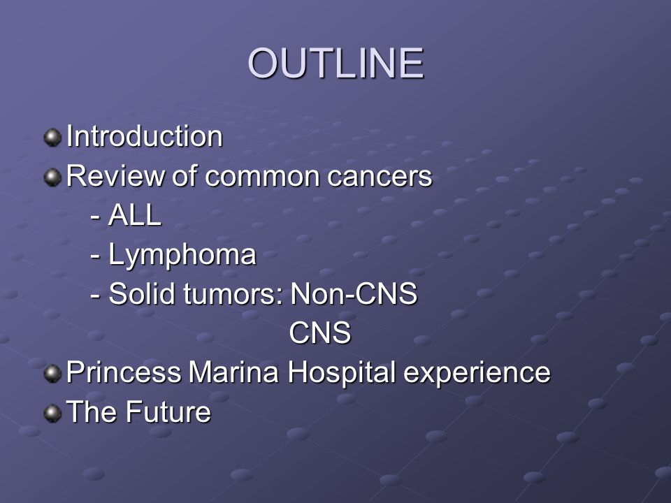 OUTLINE Introduction Review of common cancers - ALL - ALL - Lymphoma - Lymphoma - Solid tumors: Non-CNS - Solid tumors: Non-CNS CNS CNS Princess Marina Hospital experience The Future