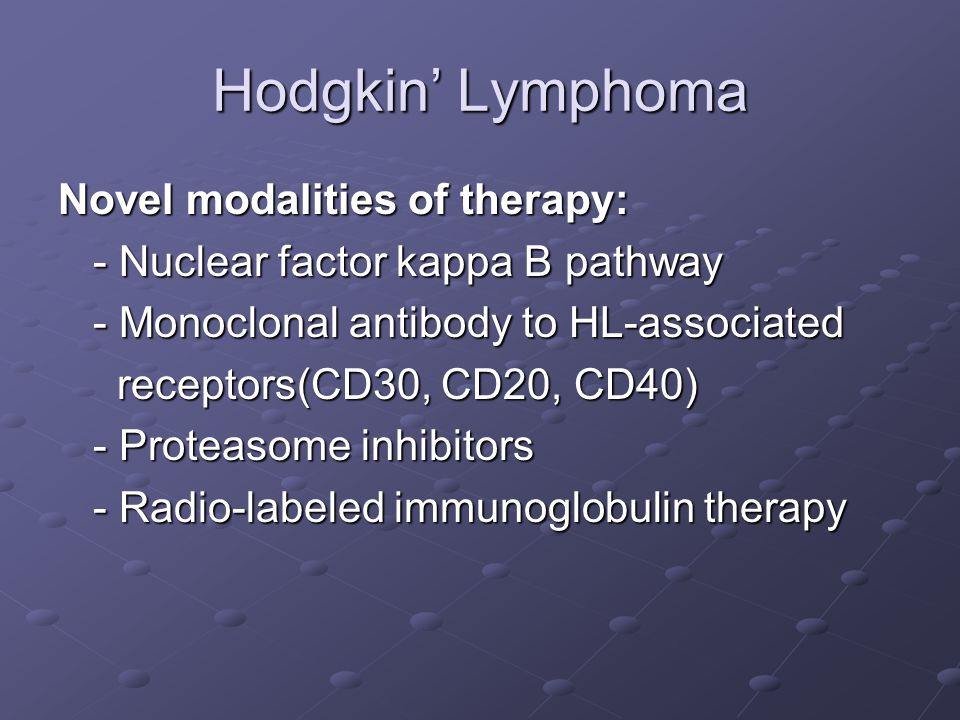Hodgkin' Lymphoma Novel modalities of therapy: - Nuclear factor kappa B pathway - Nuclear factor kappa B pathway - Monoclonal antibody to HL-associated - Monoclonal antibody to HL-associated receptors(CD30, CD20, CD40) receptors(CD30, CD20, CD40) - Proteasome inhibitors - Proteasome inhibitors - Radio-labeled immunoglobulin therapy - Radio-labeled immunoglobulin therapy