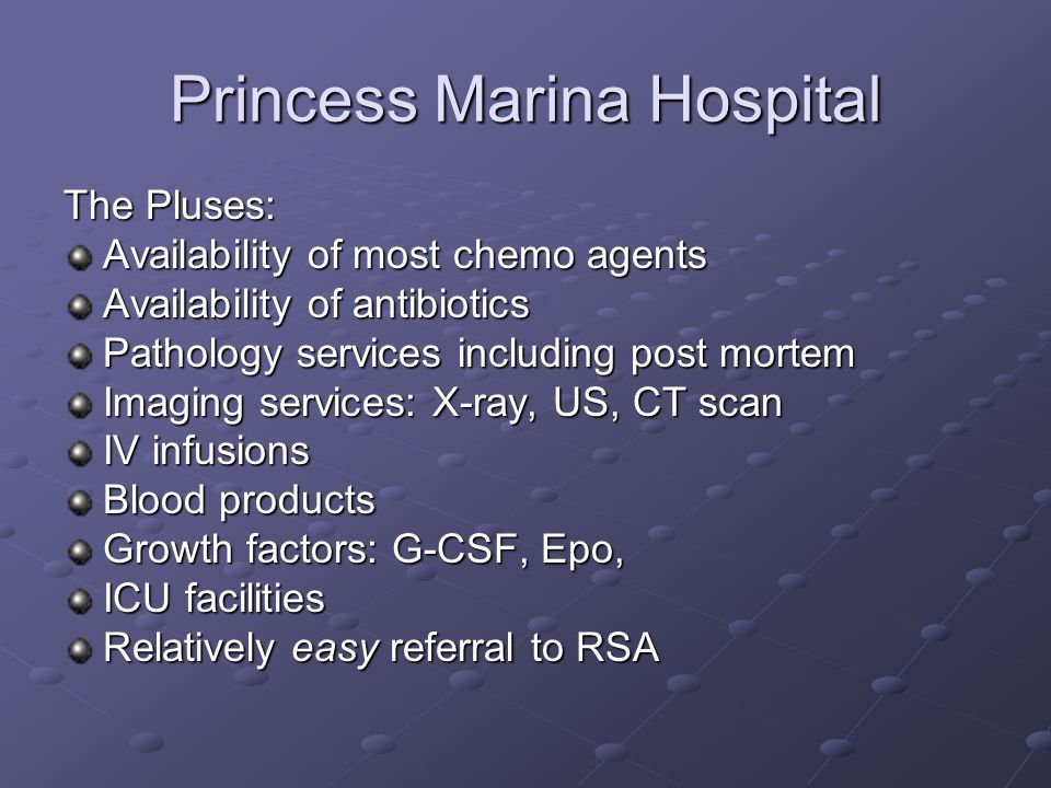 Princess Marina Hospital The Pluses: Availability of most chemo agents Availability of antibiotics Pathology services including post mortem Imaging services: X-ray, US, CT scan IV infusions Blood products Growth factors: G-CSF, Epo, ICU facilities Relatively easy referral to RSA