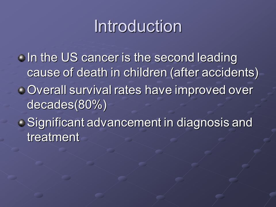 Introduction In the US cancer is the second leading cause of death in children (after accidents) Overall survival rates have improved over decades(80%) Significant advancement in diagnosis and treatment