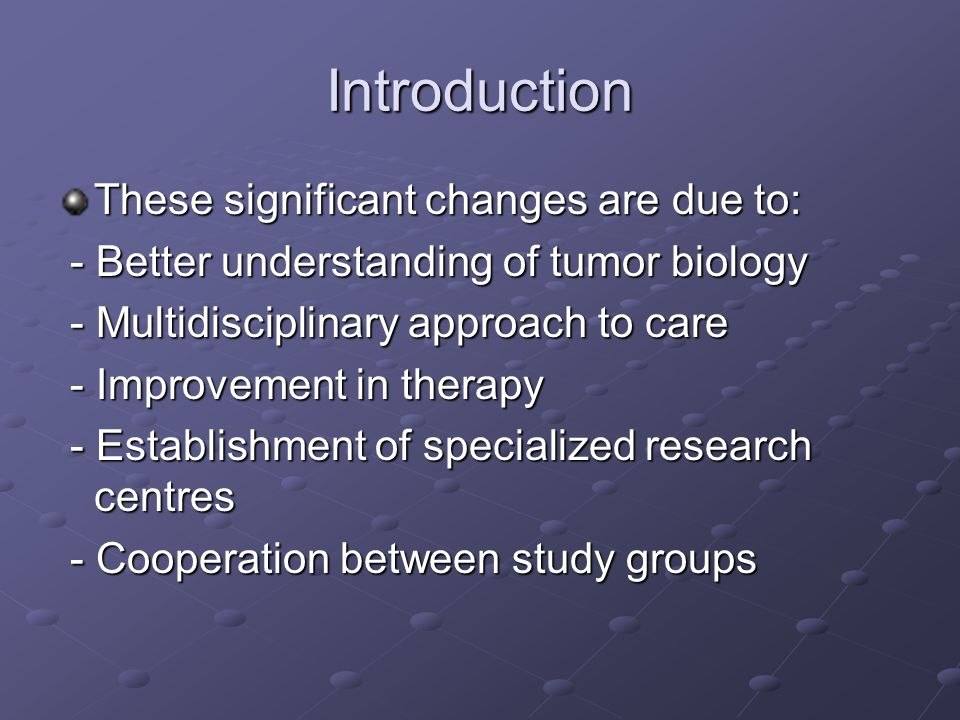 Introduction These significant changes are due to: - Better understanding of tumor biology - Better understanding of tumor biology - Multidisciplinary approach to care - Multidisciplinary approach to care - Improvement in therapy - Improvement in therapy - Establishment of specialized research centres - Establishment of specialized research centres - Cooperation between study groups - Cooperation between study groups