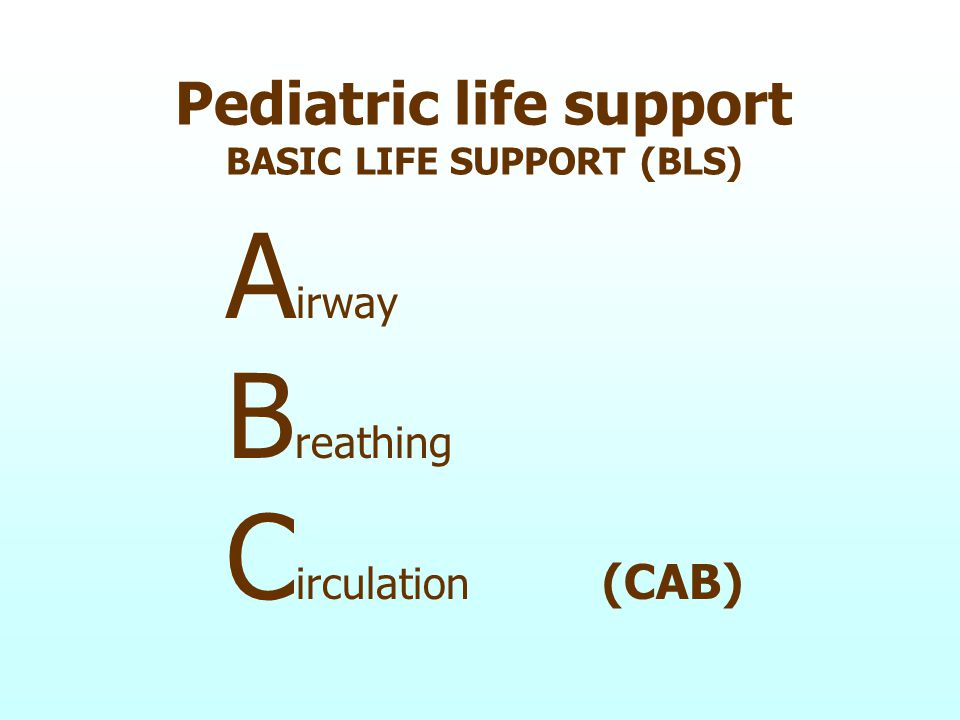 Pediatric life support BASIC LIFE SUPPORT (BLS) A irway B reathing C irculation (CAB)