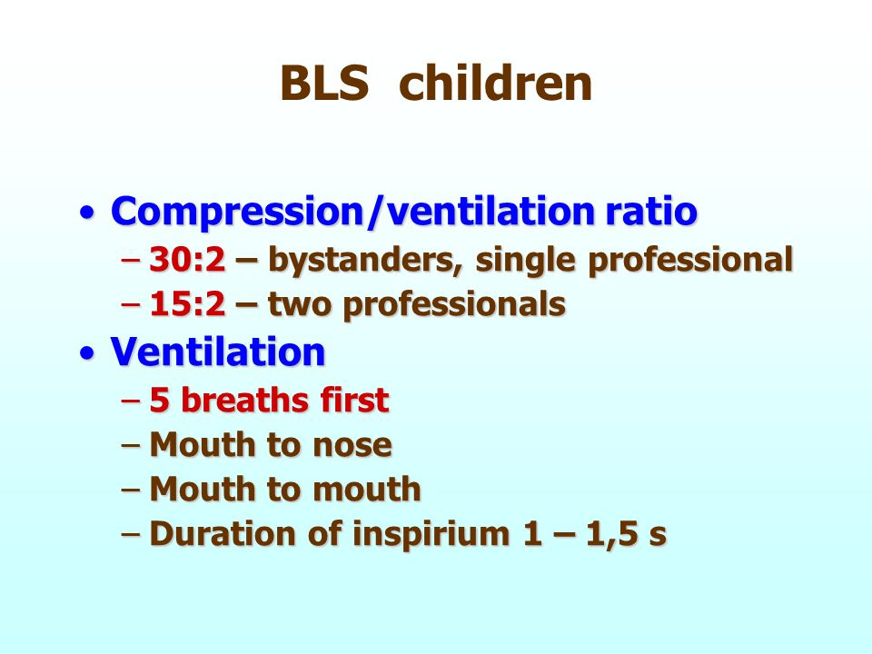 BLS children Compression/ventilation ratioCompression/ventilation ratio –30:2 – bystanders, single professional –15:2 – two professionals VentilationVentilation –5 breaths first –Mouth to nose –Mouth to mouth –Duration of inspirium 1 – 1,5 s