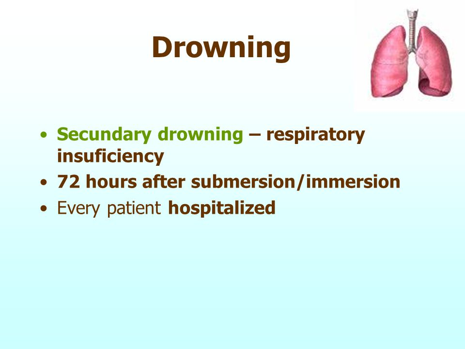 Drowning Secundary drowning – respiratory insuficiency 72 hours after submersion/immersion Every patient hospitalized