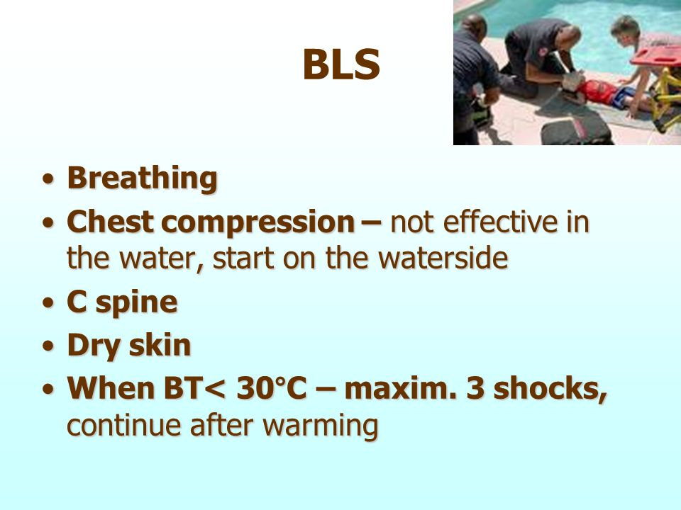 BLS BreathingBreathing Chest compression – not effective in the water, start on the watersideChest compression – not effective in the water, start on the waterside C spineC spine Dry skinDry skin When BT< 30°C – maxim.
