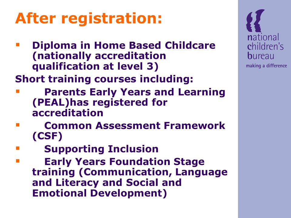 After registration:  Diploma in Home Based Childcare (nationally accreditation qualification at level 3) Short training courses including:  Parents Early Years and Learning (PEAL)has registered for accreditation  Common Assessment Framework (CSF)  Supporting Inclusion  Early Years Foundation Stage training (Communication, Language and Literacy and Social and Emotional Development)