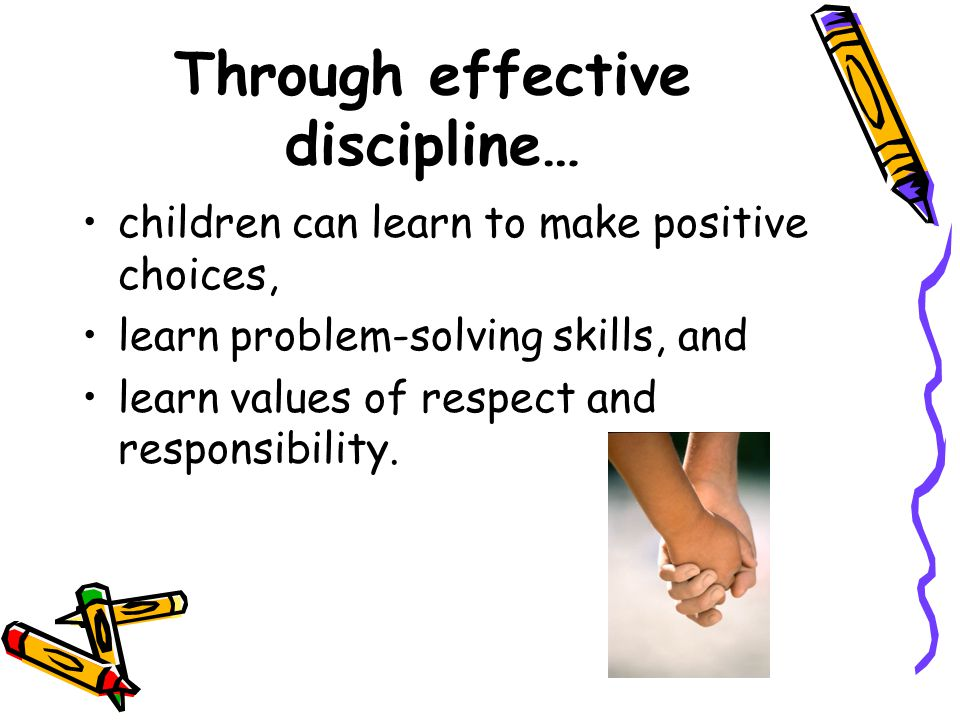 Through effective discipline… children can learn to make positive choices, learn problem-solving skills, and learn values of respect and responsibility.
