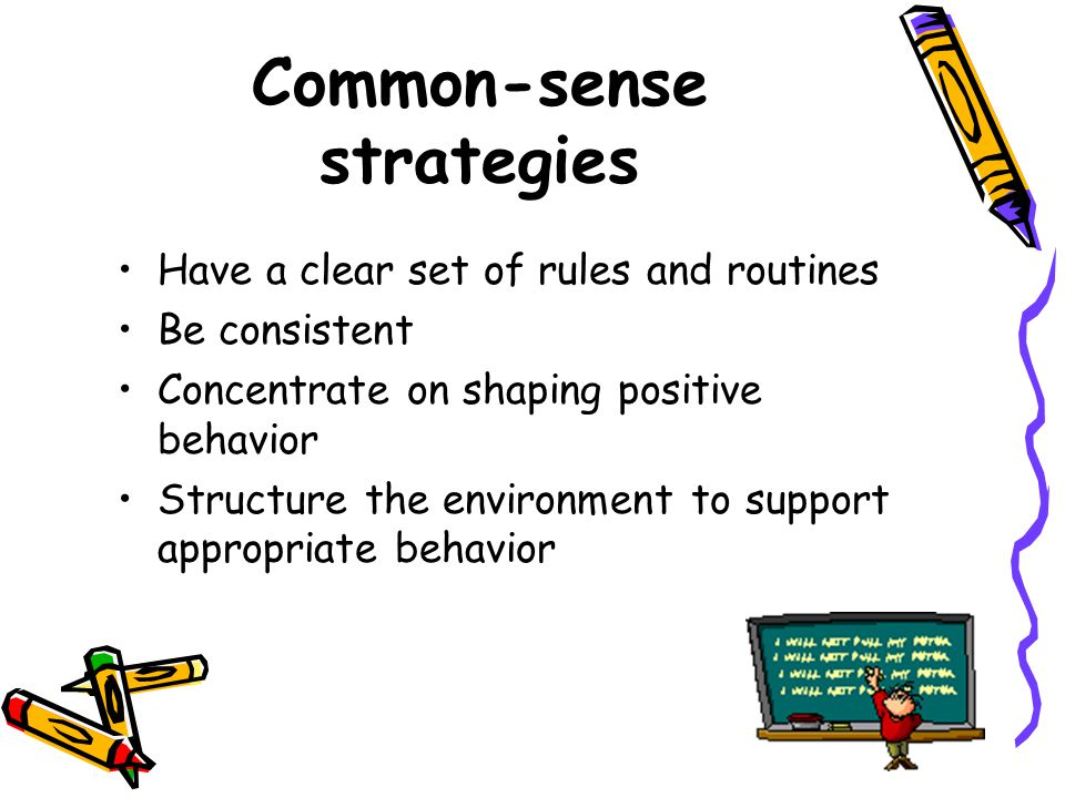 Common-sense strategies Have a clear set of rules and routines Be consistent Concentrate on shaping positive behavior Structure the environment to support appropriate behavior