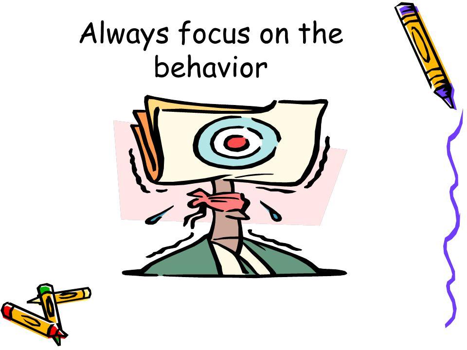 Always focus on the behavior