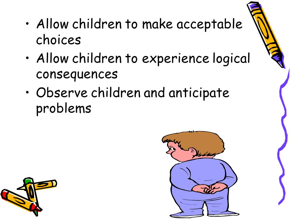 Allow children to make acceptable choices Allow children to experience logical consequences Observe children and anticipate problems
