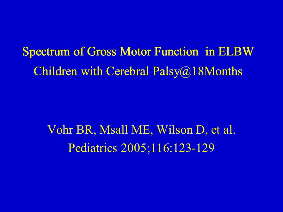 Spectrum of Gross Motor Function in ELBW Children with Cerebral Palsy@18Months Vohr BR, Msall ME, Wilson D, et al.