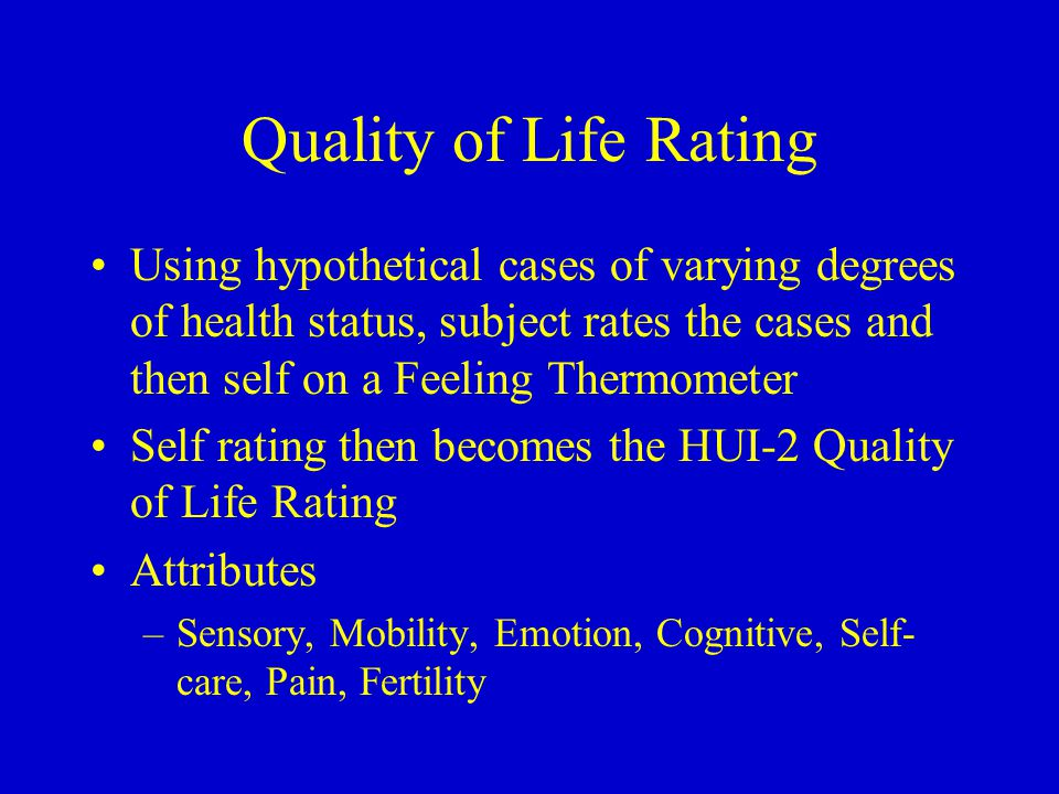 Quality of Life Rating Using hypothetical cases of varying degrees of health status, subject rates the cases and then self on a Feeling Thermometer Self rating then becomes the HUI-2 Quality of Life Rating Attributes –Sensory, Mobility, Emotion, Cognitive, Self- care, Pain, Fertility
