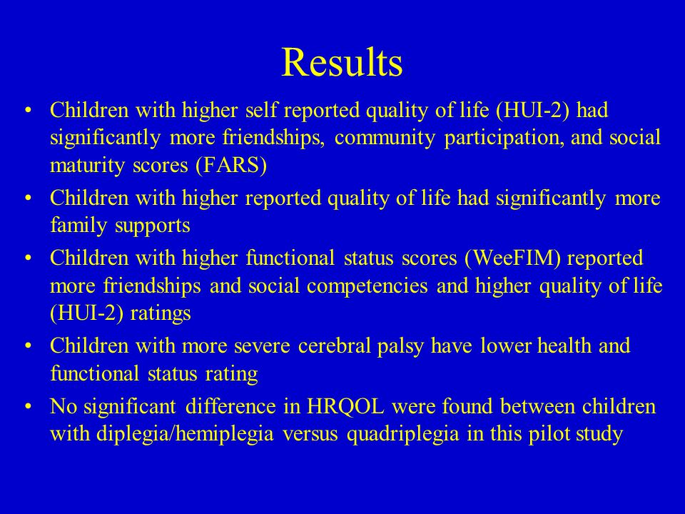 Results Children with higher self reported quality of life (HUI-2) had significantly more friendships, community participation, and social maturity scores (FARS) Children with higher reported quality of life had significantly more family supports Children with higher functional status scores (WeeFIM) reported more friendships and social competencies and higher quality of life (HUI-2) ratings Children with more severe cerebral palsy have lower health and functional status rating No significant difference in HRQOL were found between children with diplegia/hemiplegia versus quadriplegia in this pilot study