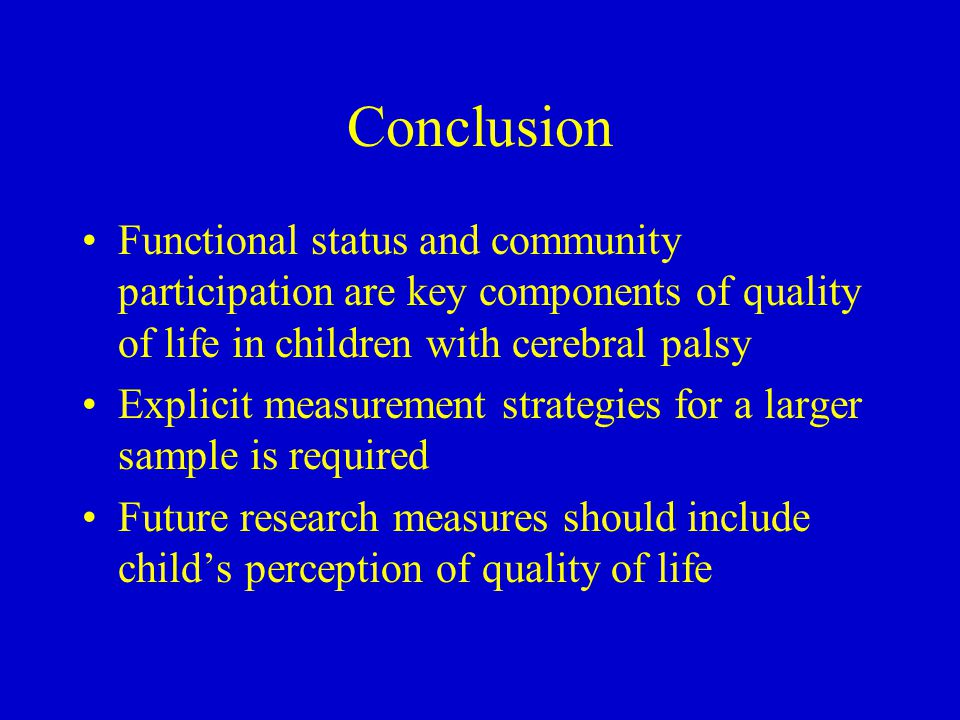 Conclusion Functional status and community participation are key components of quality of life in children with cerebral palsy Explicit measurement strategies for a larger sample is required Future research measures should include child's perception of quality of life