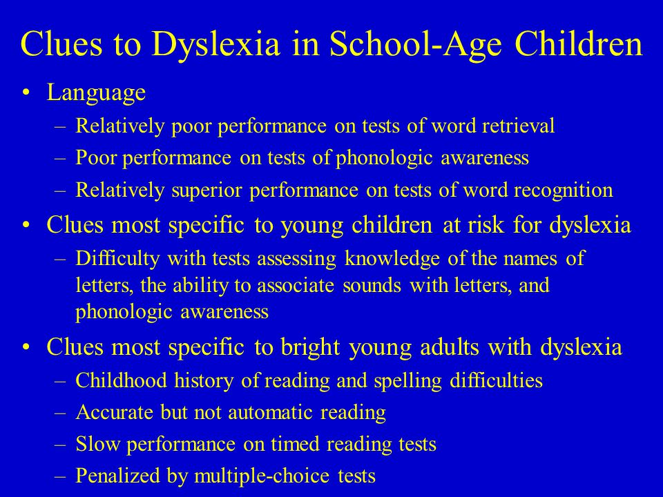 Clues to Dyslexia in School-Age Children Language –Relatively poor performance on tests of word retrieval –Poor performance on tests of phonologic awareness –Relatively superior performance on tests of word recognition Clues most specific to young children at risk for dyslexia –Difficulty with tests assessing knowledge of the names of letters, the ability to associate sounds with letters, and phonologic awareness Clues most specific to bright young adults with dyslexia –Childhood history of reading and spelling difficulties –Accurate but not automatic reading –Slow performance on timed reading tests –Penalized by multiple-choice tests