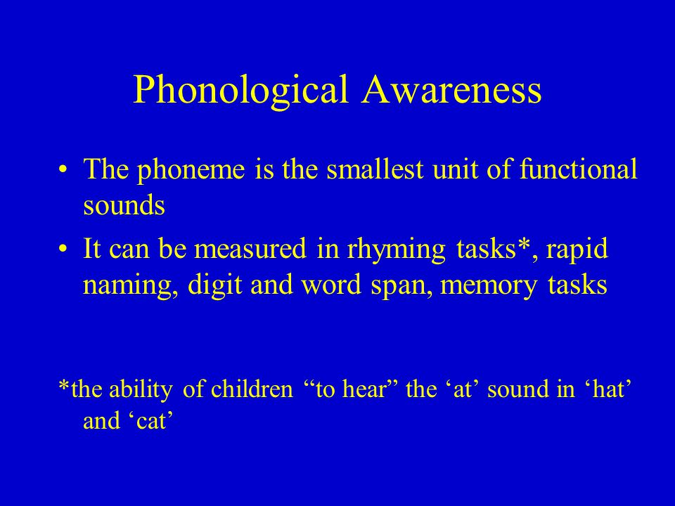 Phonological Awareness The phoneme is the smallest unit of functional sounds It can be measured in rhyming tasks*, rapid naming, digit and word span, memory tasks *the ability of children to hear the 'at' sound in 'hat' and 'cat'