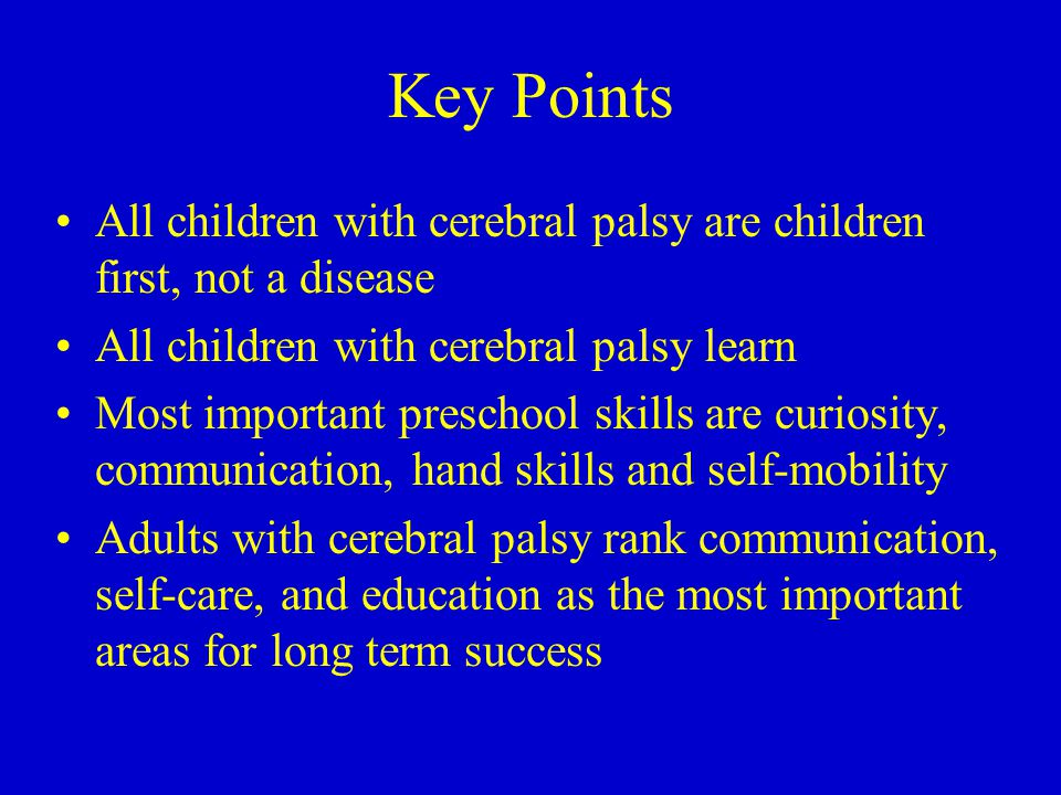 Key Points All children with cerebral palsy are children first, not a disease All children with cerebral palsy learn Most important preschool skills are curiosity, communication, hand skills and self-mobility Adults with cerebral palsy rank communication, self-care, and education as the most important areas for long term success