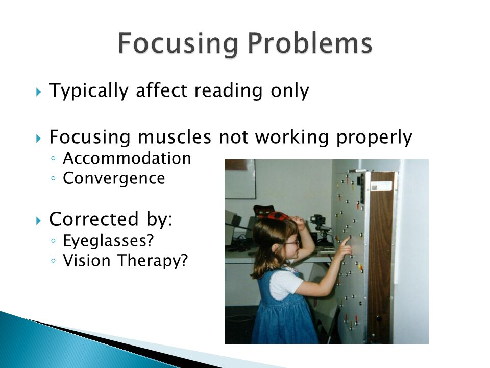  Typically affect reading only  Focusing muscles not working properly ◦ Accommodation ◦ Convergence  Corrected by: ◦ Eyeglasses? ◦ Vision Therapy?