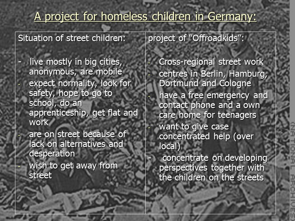 Problems which homeless children have: poor health poor health danger of getting in contact with prostitution, drugs, violence, abuse… danger of getting in contact with prostitution, drugs, violence, abuse… don't go to school don't go to school missing chances and opportunities for future life missing chances and opportunities for future life lack of security lack of security being marginalized being marginalized lack of social skills lack of social skills hunger, thirst, not enough sleep, cold hunger, thirst, not enough sleep, cold danger of criminal behaviour to earn money danger of criminal behaviour to earn money