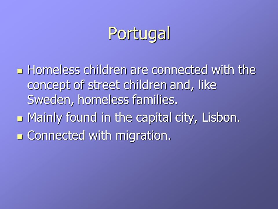 Portugal Homeless children are connected with the concept of street children and, like Sweden, homeless families.