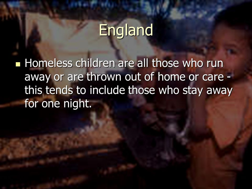 England Homeless children are all those who run away or are thrown out of home or care - this tends to include those who stay away for one night.