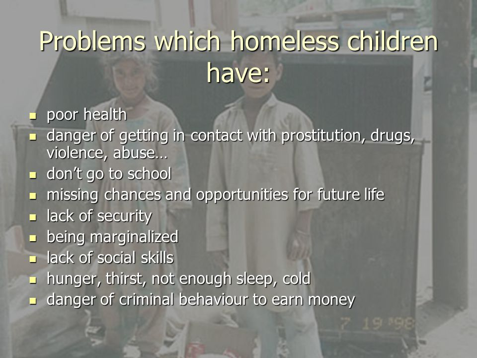 Reasons for child-homelessness Reasons everywhere: - poor relationships, boundaries issues - rejection and feeling pushed out - split family issues - violence and abuse, negligance - being in trouble Reasons in certain countries: - school issues (the UK, Portugal) - whole family is homeless (Sweden, Portugal) - leaving care/ abuse in care homes (the UK) - gambling parents (Sweden) - unaccompanied young migrants (the UK)