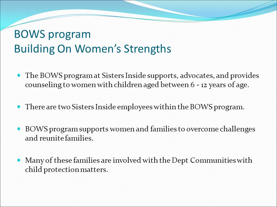 BOWS program Building On Women's Strengths The BOWS program at Sisters Inside supports, advocates, and provides counseling to women with children aged between 6 - 12 years of age.