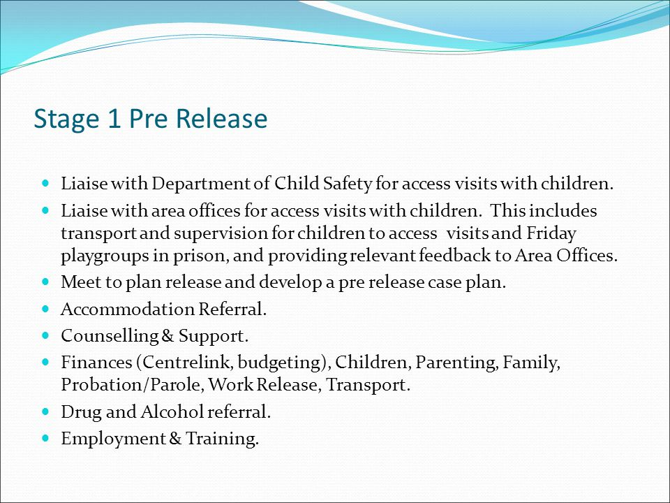 Stage 1 Pre Release Liaise with Department of Child Safety for access visits with children.