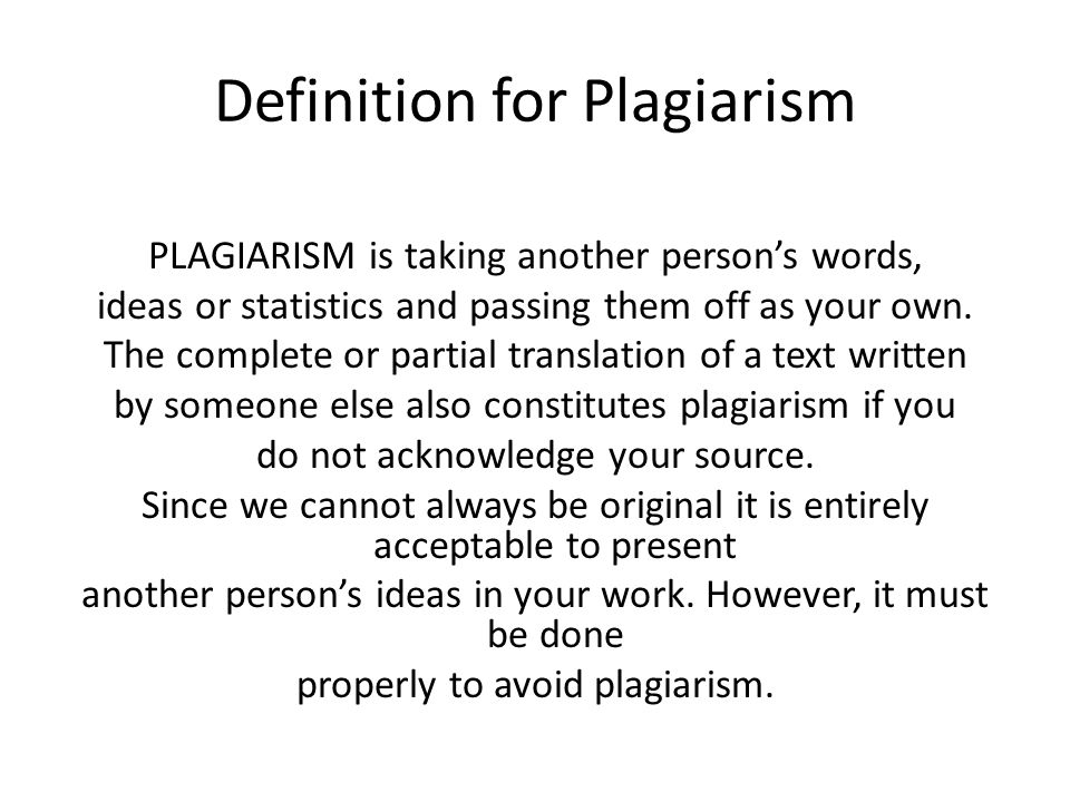 Definition for Plagiarism PLAGIARISM is taking another person's words, ideas or statistics and passing them off as your own.